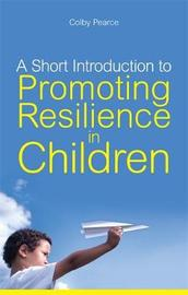 A Short Introduction to Promoting Resilience in Children by Colby Pearce