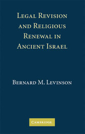 Legal Revision and Religious Renewal in Ancient Israel by Bernard M. Levinson