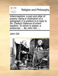 Infant-Baptism, a Part and Pillar of Popery by John Gill