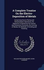 A Complete Treatise on the Electro-Deposition of Metals by William Theodore Brannt