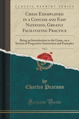 Chess Exemplified in a Concise and Easy Notation, Greatly Facilitating Practice, Vol. 1 by Charles Pearson