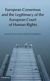 European Consensus and the Legitimacy of the European Court of Human Rights by Kanstantsin Dzehtsiarou