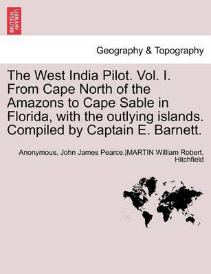 The West India Pilot. Vol. I. from Cape North of the Amazons to Cape Sable in Florida, with the Outlying Islands. Compiled by Captain E. Barnett. Vol. I, Fourth Edtion, Revised by * Anonymous