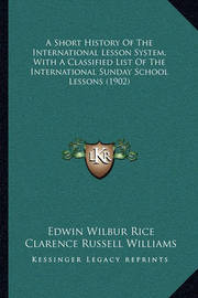 A Short History of the International Lesson System, with a Classified List of the International Sunday School Lessons (1902) by Clarence Russell Williams
