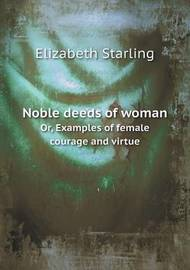 Noble Deeds of Woman Or, Examples of Female Courage and Virtue by Elizabeth Starling