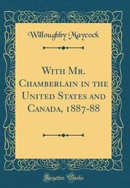 With Mr. Chamberlain in the United States and Canada, 1887-88 (Classic Reprint) by Willoughby Maycock image