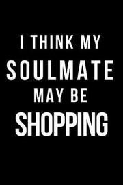 I Think My Soulmate May Be Shopping by Hunter Leilani Elliott