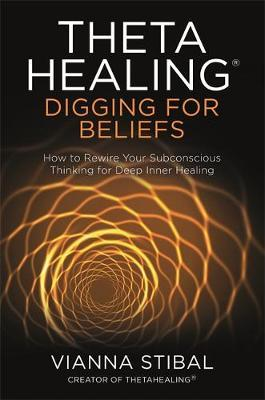 ThetaHealing (R): Digging for Beliefs by Vianna Stibal