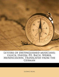 Letters of Distinguished Musicians: Gluck, Haydn, P.E. Bach, Weber, Mendelssohn. Translated from the German by Ludwig Nohl