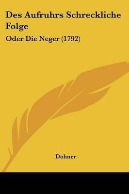 Des Aufruhrs Schreckliche Folge: Oder Die Neger (1792) by Dohner