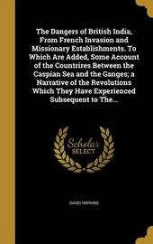 The Dangers of British India, from French Invasion and Missionary Establishments. to Which Are Added, Some Account of the Countrires Between the Caspian Sea and the Ganges; A Narrative of the Revolutions Which They Have Experienced Subsequent to The... by David Hopkins