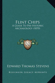 Flint Chips: A Guide to Pre-Historic Archaeology (1870) by Edward Thomas Stevens