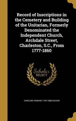 Record of Inscriptions in the Cemetery and Building of the Unitarian, Formerly Denominated the Independent Church, Archdale Street, Charleston, S.C., from 1777-1860 by Caroline Howard 1794-1888 Gilman