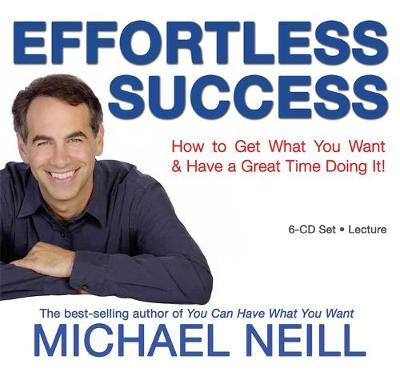 Effortless Success: How to Get What You Want and Have a Great Time Doing It! by Michael Neill