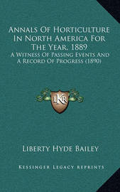 Annals of Horticulture in North America for the Year, 1889: A Witness of Passing Events and a Record of Progress (1890) by Liberty Hyde Bailey, Jr.