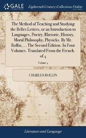 The Method of Teaching and Studying the Belles Lettres, or an Introduction to Languages, Poetry, Rhetoric, History, Moral Philosophy, Physicks. by Mr. Rollin, ... the Second Edition. in Four Volumes. Translated from the French. of 4; Volume 4 by Charles Rollin image
