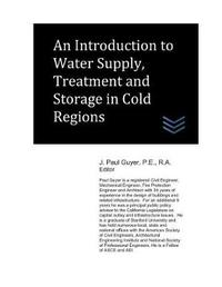 An Introduction to Water Supply, Treatment and Storage in Cold Regions by J Paul Guyer