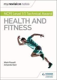 My Revision Notes: NCFE Level 1/2 Technical Award in Health and Fitness by Mark Powell