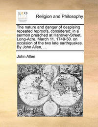 The Nature and Danger of Despising Repeated Reproofs, Considered; In a Sermon Preached at Hanover-Street, Long-Acre, March 11. 1749-50. on Occasion of the Two Late Earthquakes. by John Allen, by John Allen