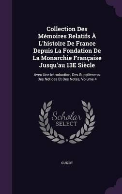 Collection Des Memoires Relatifs A L'Histoire de France Depuis La Fondation de La Monarchie Francaise Jusqu'au 13e Siecle by . Guizot