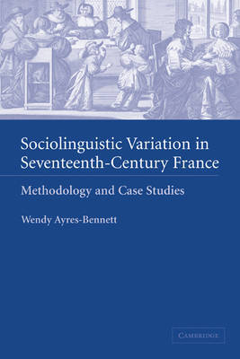 Sociolinguistic Variation in Seventeenth-Century France by Wendy Ayres-Bennett