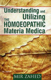 Understanding and Utilizing the Homoeopathic Materia Medica by Mir Zahed
