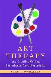 Art Therapy and Creative Coping Techniques for Older Adults by Susan I Buchalter