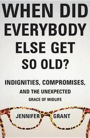 When Did Everybody Else Get So Old? by Jennifer Grant