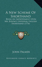 A New Scheme of Shorthand: Being an Improvement Upon Mr. Byrom's Universal English Shorthand (1774) by John Palmer