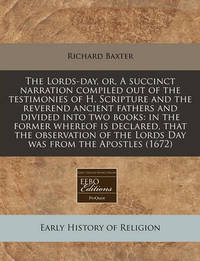 The Lords-Day, Or, a Succinct Narration Compiled Out of the Testimonies of H. Scripture and the Reverend Ancient Fathers and Divided Into Two Books by Richard Baxter
