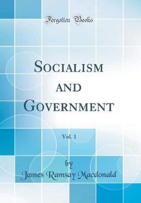 Socialism and Government, Vol. 1 (Classic Reprint) by James Ramsay MacDonald