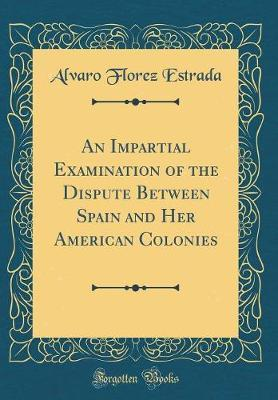 An Impartial Examination of the Dispute Between Spain and Her American Colonies (Classic Reprint) by Alvaro Florez Estrada