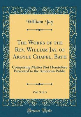 The Works of the REV. William Jay, of Argyle Chapel, Bath, Vol. 3 of 3 by William Jay