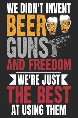 We Didn't Invent Beer Guns And Freedom We're Just The Best At Using Them by Maximus Designs