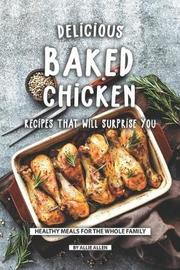 Delicious Baked Chicken Recipes That Will Surprise You by Allie Allen