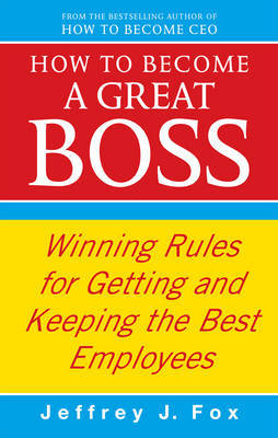 How To Become A Great Boss by Jeffrey J Fox