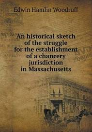 An Historical Sketch of the Struggle for the Establishment of a Chancery Jurisdiction in Massachusetts by Edwin Hamlin Woodruff