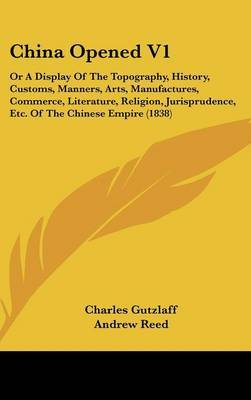 China Opened V1: Or a Display of the Topography, History, Customs, Manners, Arts, Manufactures, Commerce, Literature, Religion, Jurisprudence, Etc. of the Chinese Empire (1838) by Charles Gutzlaff image