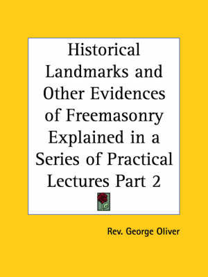 Historical Landmarks & Other Evidences of Freemasonry Explained in a Series of Practical Lectures Vol. 1 (1900): v. 1 by Rev George Oliver
