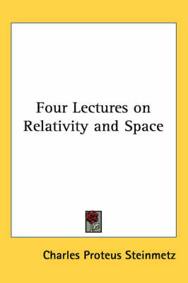 Four Lectures on Relativity and Space by Charles Proteus Steinmetz