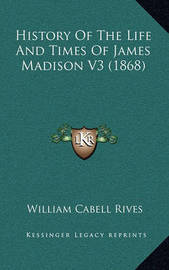 History of the Life and Times of James Madison V3 (1868) by William Cabell Rives