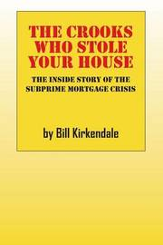 The Crooks Who Stole Your House: The Inside Story of the Subprime Mortgage Crisis by Bill Kirkendale