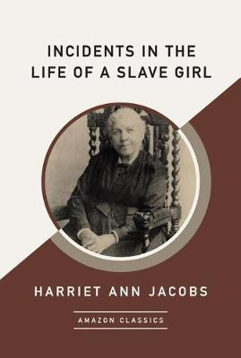 Incidents in the Life of a Slave Girl (AmazonClassics Edition) by Harriet Ann Jacobs