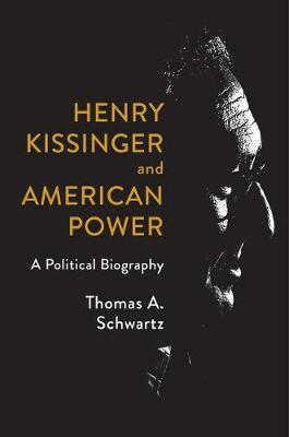 Henry Kissinger and American Power by Thomas A. Schwartz