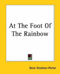 At The Foot Of The Rainbow by Gene Stratton Porter
