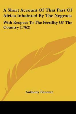 A Short Account Of That Part Of Africa Inhabited By The Negroes: With Respect To The Fertility Of The Country (1762) by Anthony Benezet image