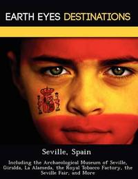 Seville, Spain: Including the Archaeological Museum of Seville, Giralda, La Alameda, the Royal Tobacco Factory, the Seville Fair, and More by Sam Night