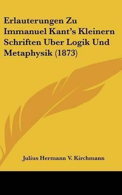 Erlauterungen Zu Immanuel Kant's Kleinern Schriften Uber Logik Und Metaphysik (1873) by Julius Hermann V Kirchmann