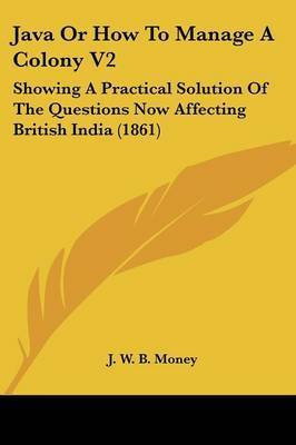 Java Or How To Manage A Colony V2: Showing A Practical Solution Of The Questions Now Affecting British India (1861) by J W B Money