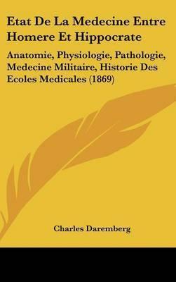Etat de La Medecine Entre Homere Et Hippocrate: Anatomie, Physiologie, Pathologie, Medecine Militaire, Historie Des Ecoles Medicales (1869) by Charles Daremberg